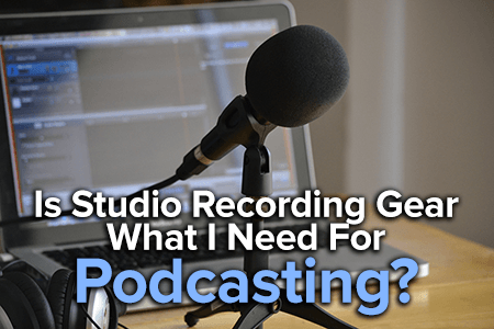 is studio recording equipment what i need for podcasting?